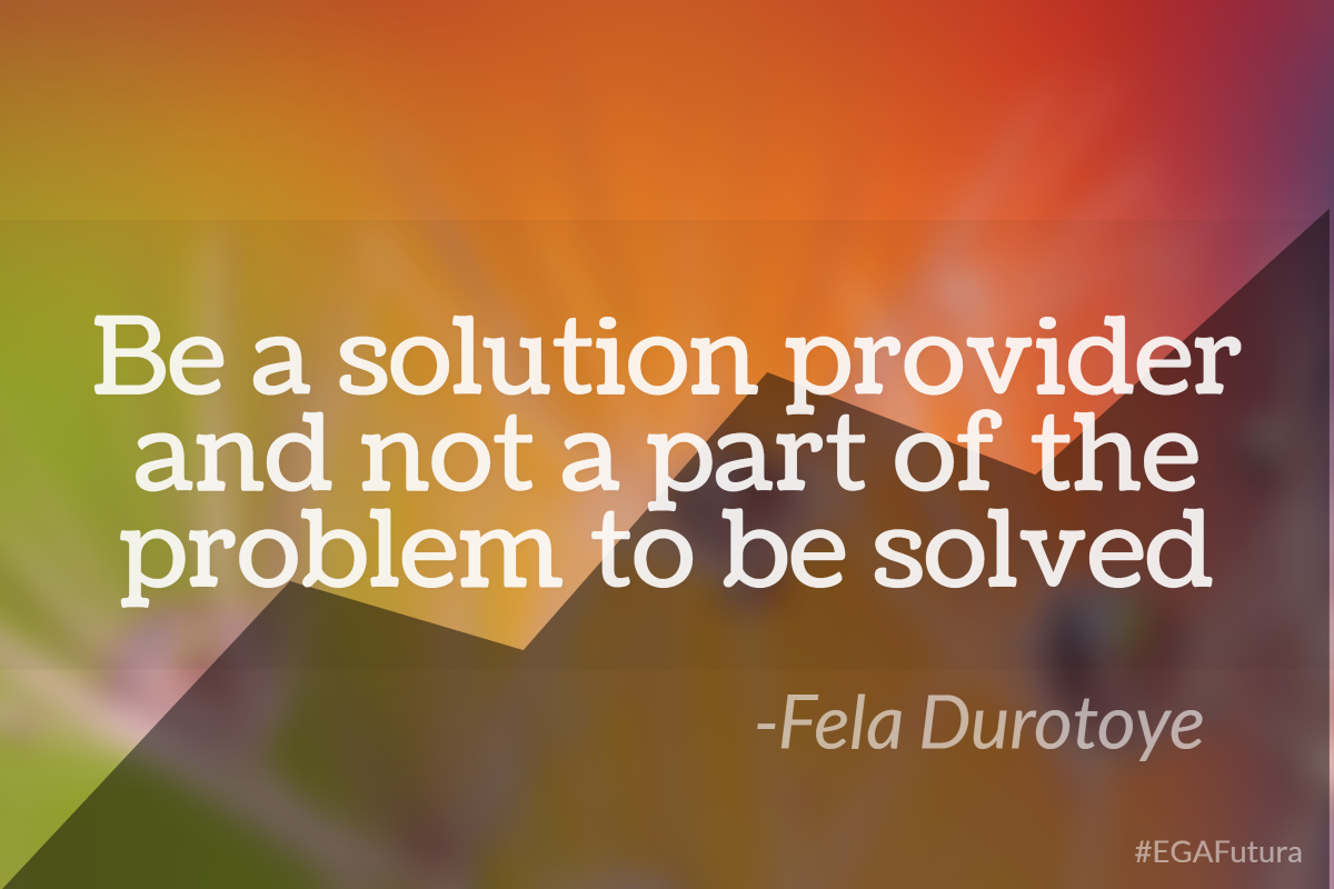 Be a solution provider and not a part of the probem to be solved- Fela Durotoye