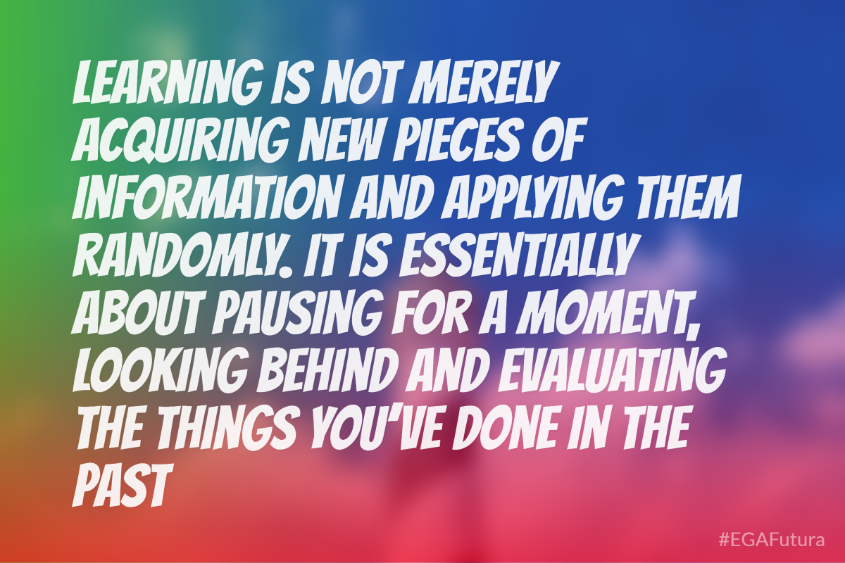 Learning is not merely acquiring new pieces of information and applying them randomly. It is essentially about pausing for a moment, looking behind and evaluating the things you've done in the past