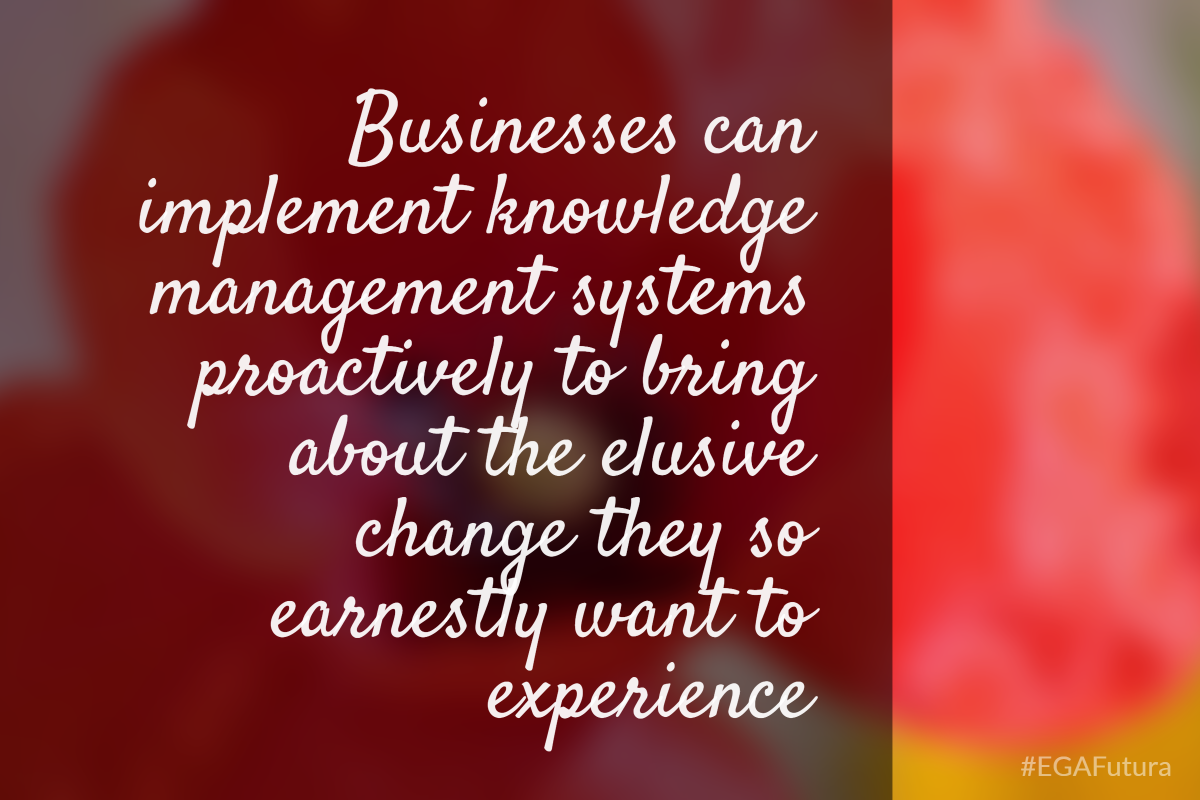 Businesses can implement knowledge management  systems proactively to bring about the elusive change they so earnestly want to experience