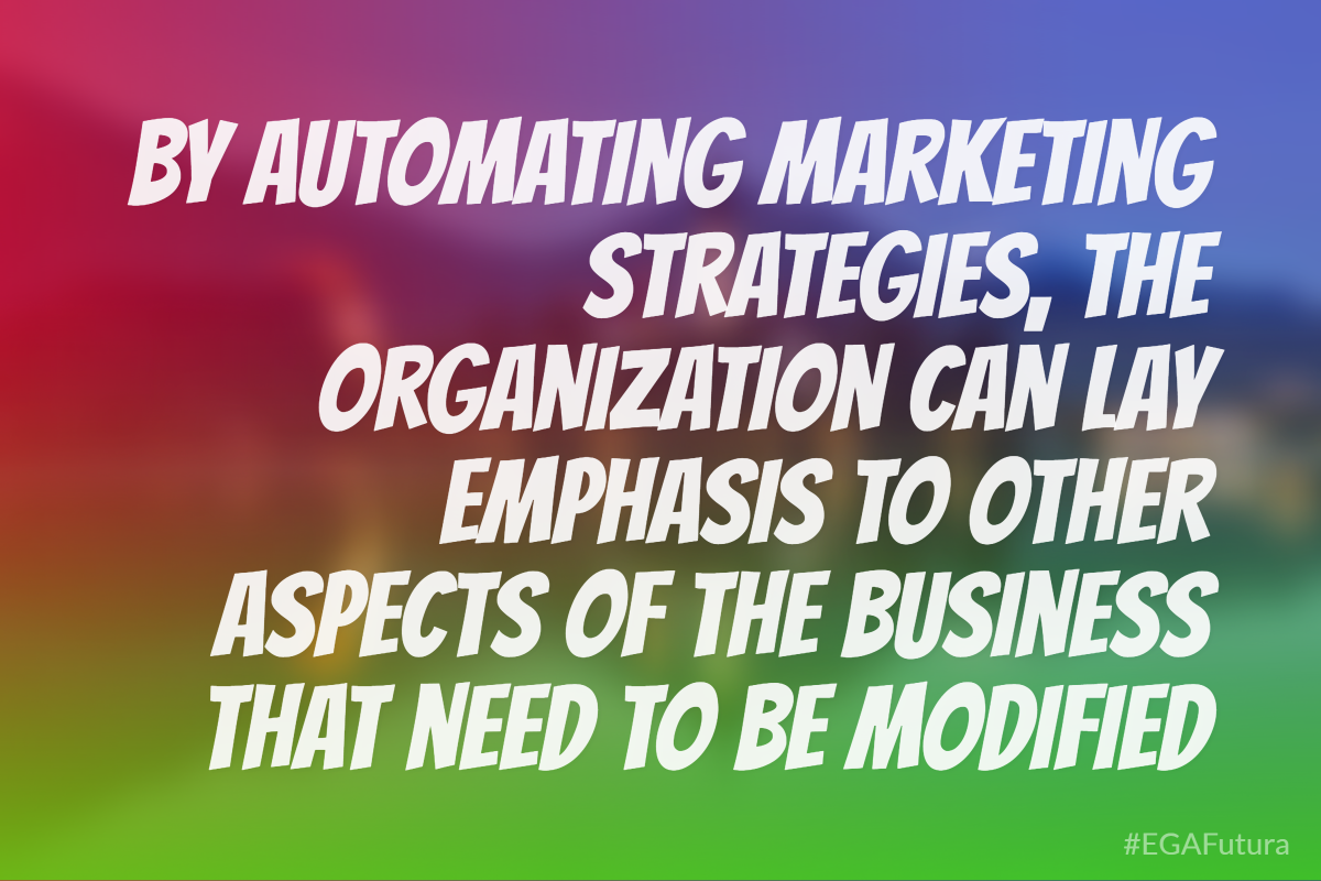By automating marketing strategies, the organization can lay emphasis to other aspects of the business that need to be modified