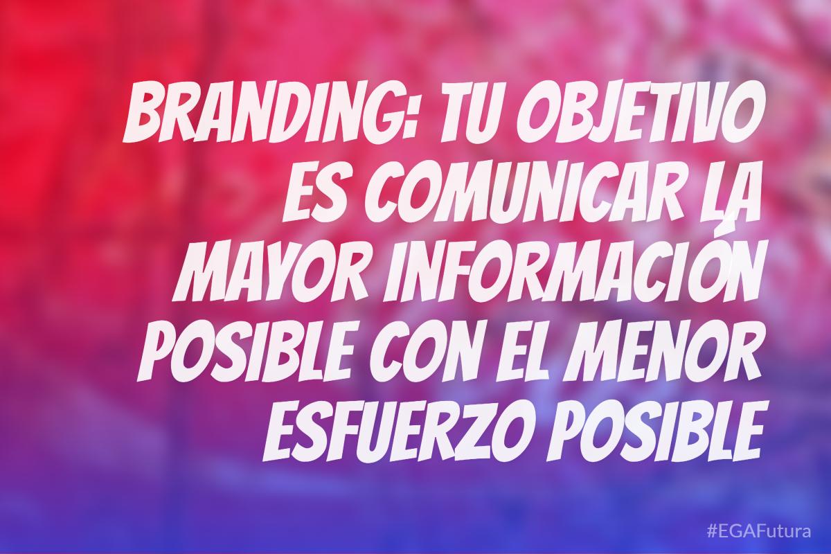 Branding: Tu objetivo es comunicar la mayor información posible con el menor esfuerzo posible