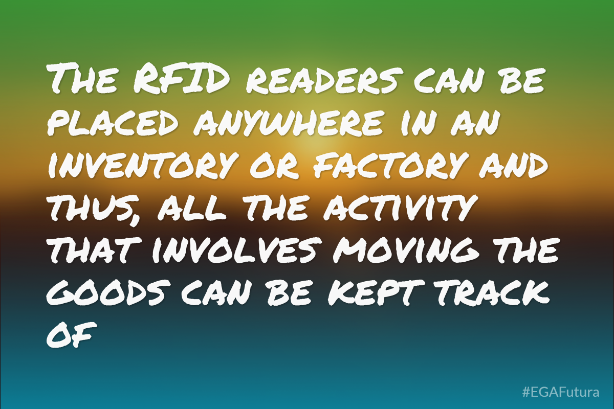 The RFID readers can be placed anywhere in an inventory or factory and thus, all the activity that involves moving the goods can be kept track of