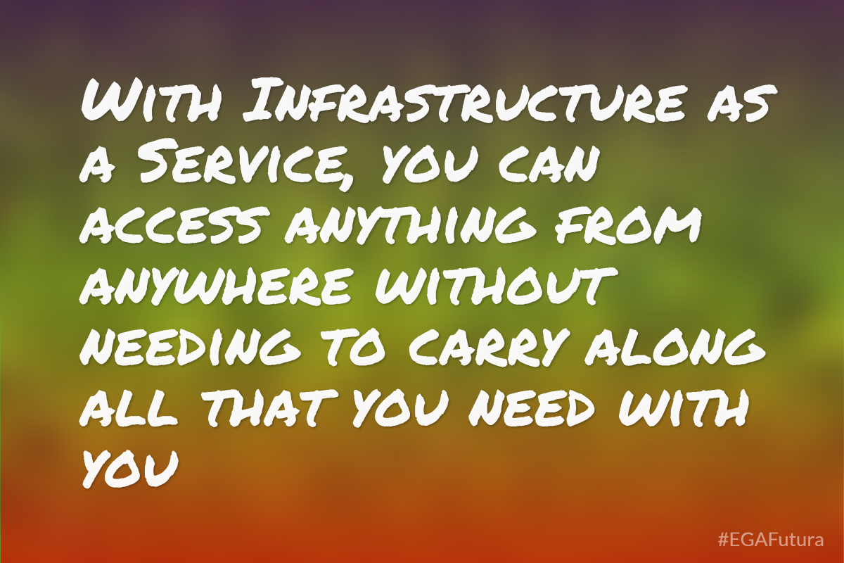 With Infrastructure as a Service, you can access anything from anywhere without needing to carry along all that you need with you.