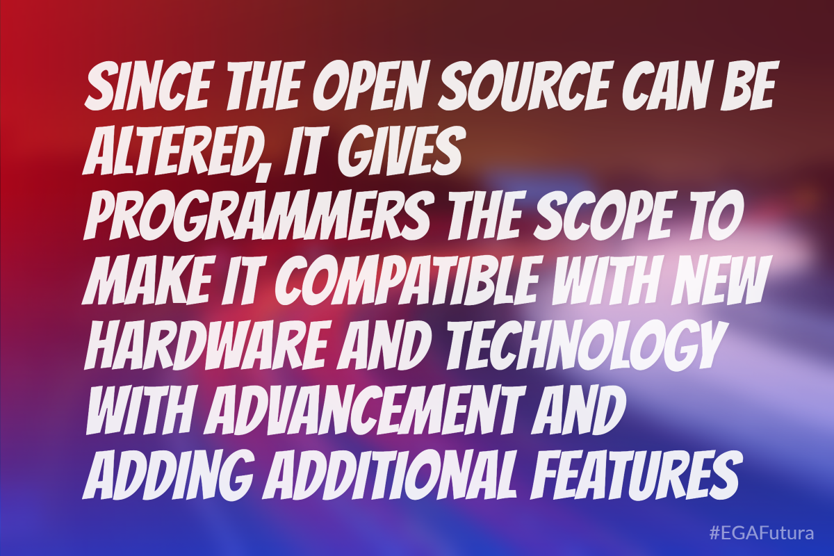 Since the open source can be altered, it gives programmers the scope to make it compatible with new hardware and technology with advancement and adding additional features.