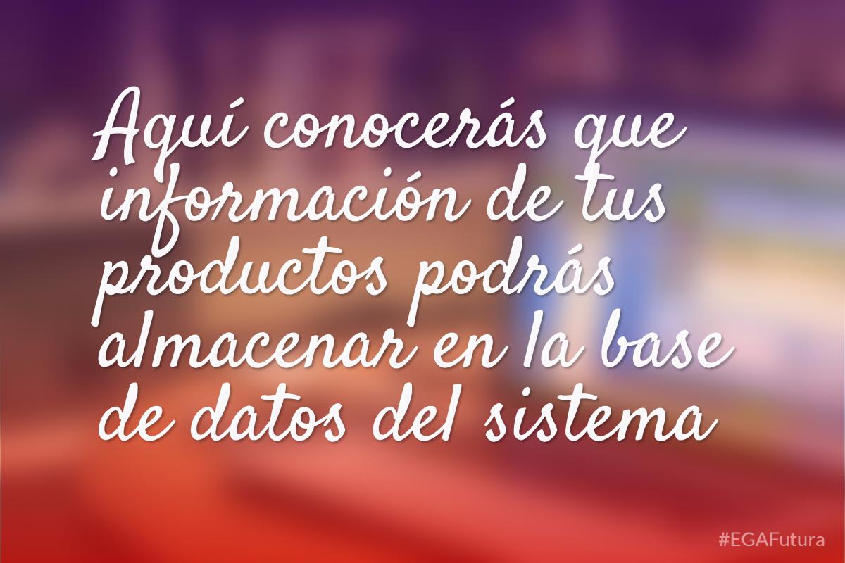Aquí conocerás que información de tus productos podrás almacenar en la base de datos del sistema