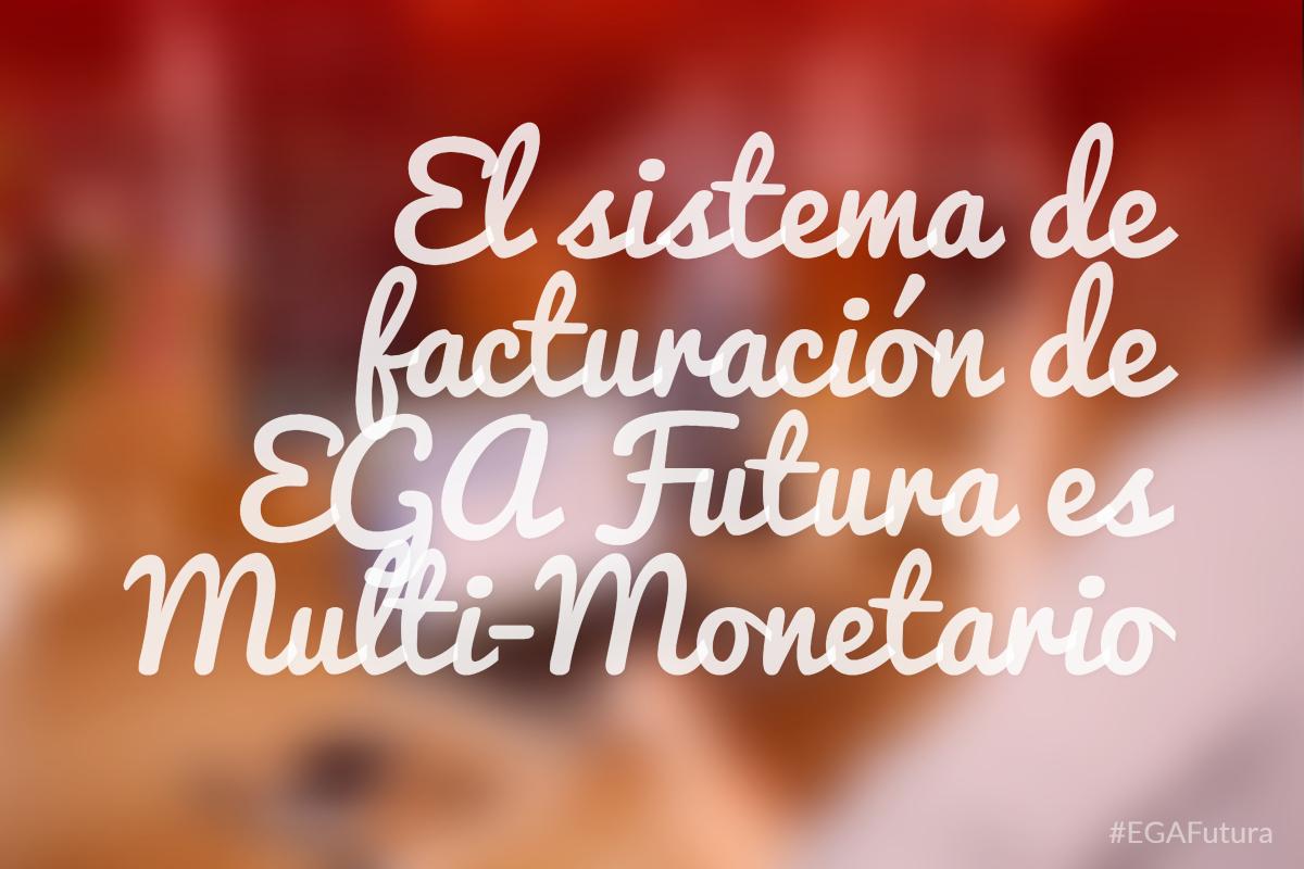 El sistema de facturación de EGA Futura es Multi-Monetario
