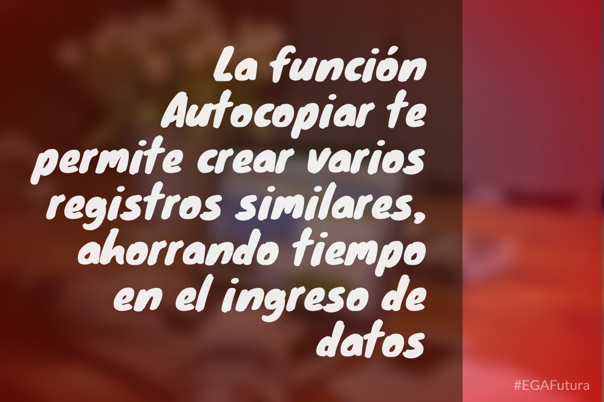 La función Autocopiar te permite crear varios registros similares, ahorrando tiempo en el ingreso de datos