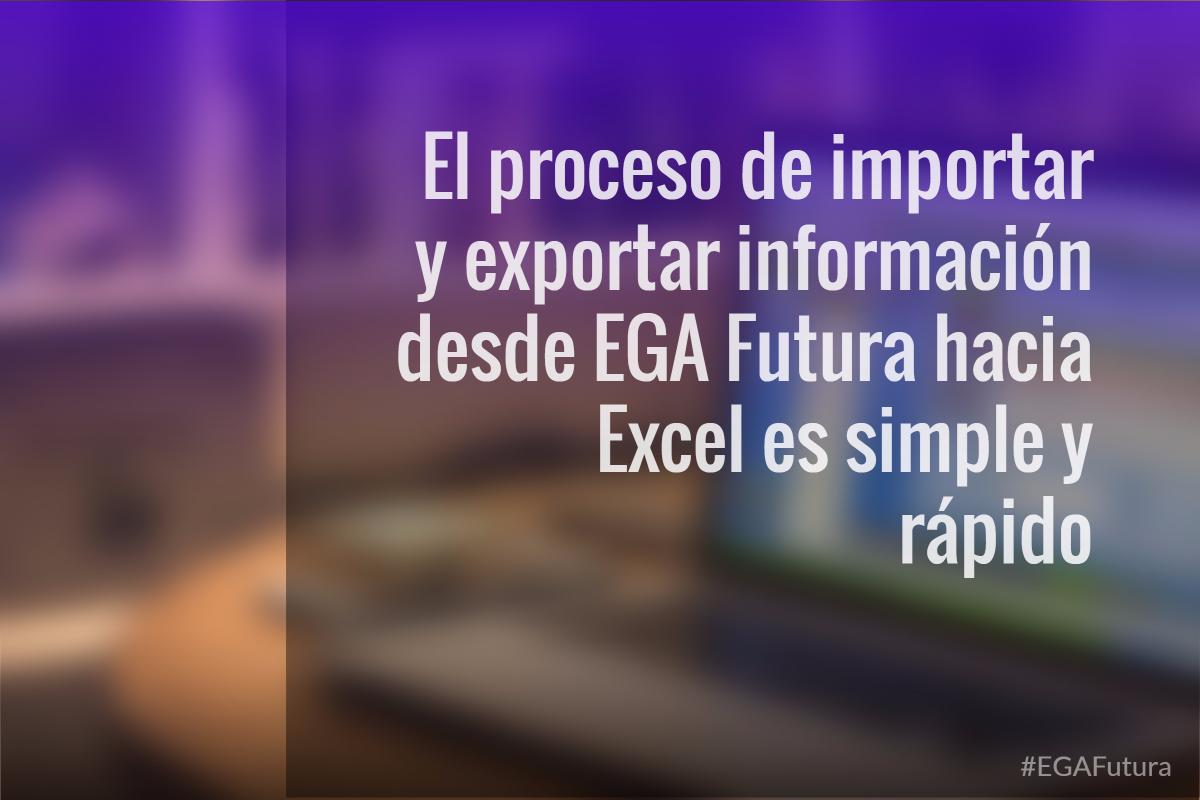 El proceso de importar y exportar informaci贸n desde EGA Futura hacia Excel es simple y r谩pido