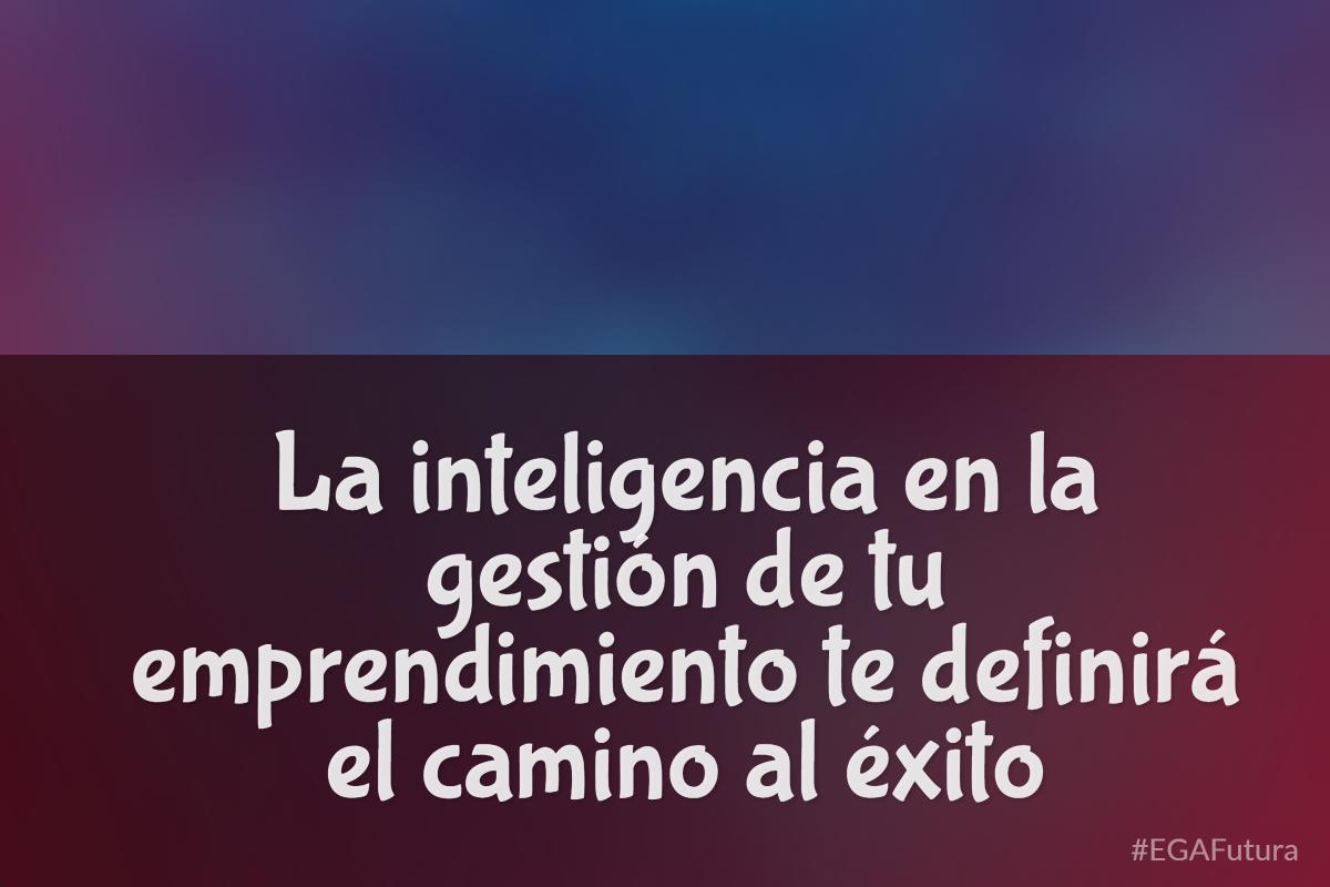 La inteligencia en la gestión de tu emprendimiento te definirá el camino al éxito
