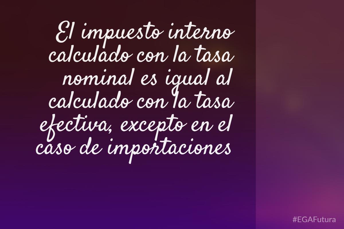 El impuesto interno calculado con la tasa nominal es igual al calculado con la tasa efectiva, excepto en el caso de importaciones