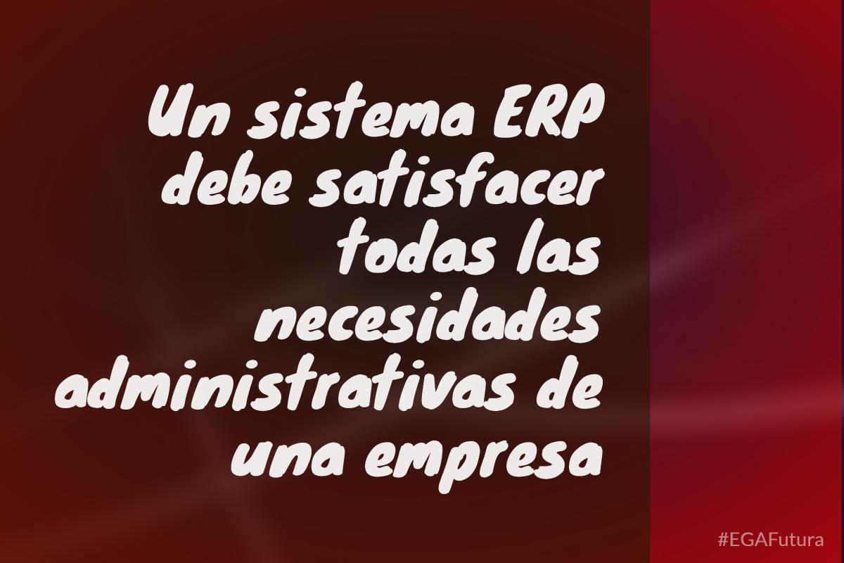 Un sistema ERP debe satisfacer todas las necesidades administrativas de una empresa