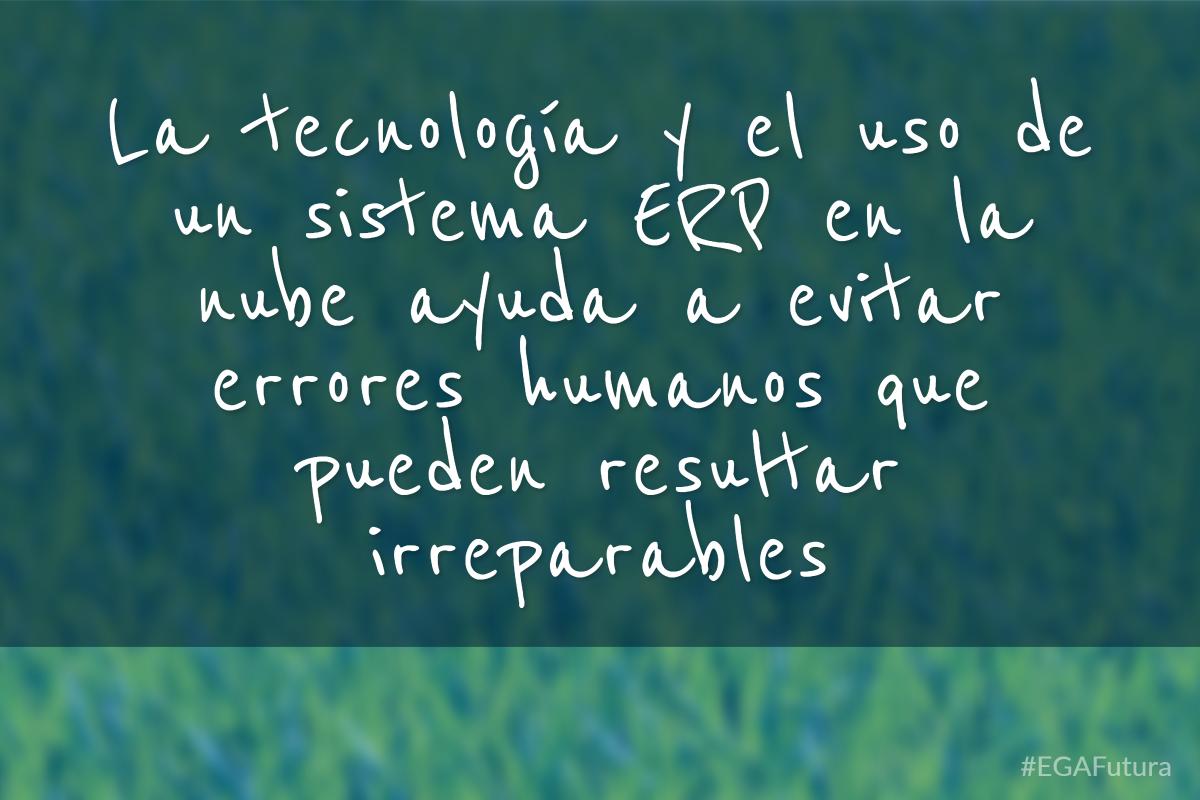 la tecnología y el uso de un sistema ERP en la nube ayuda a evitar errores humanos que pueden resultar irreparables