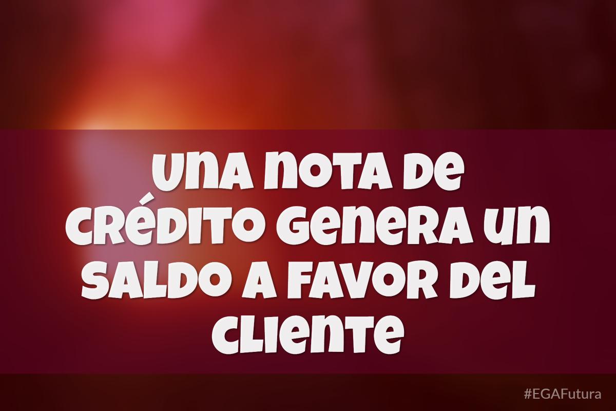 Una nota de crédito genera un saldo a favor del cliente