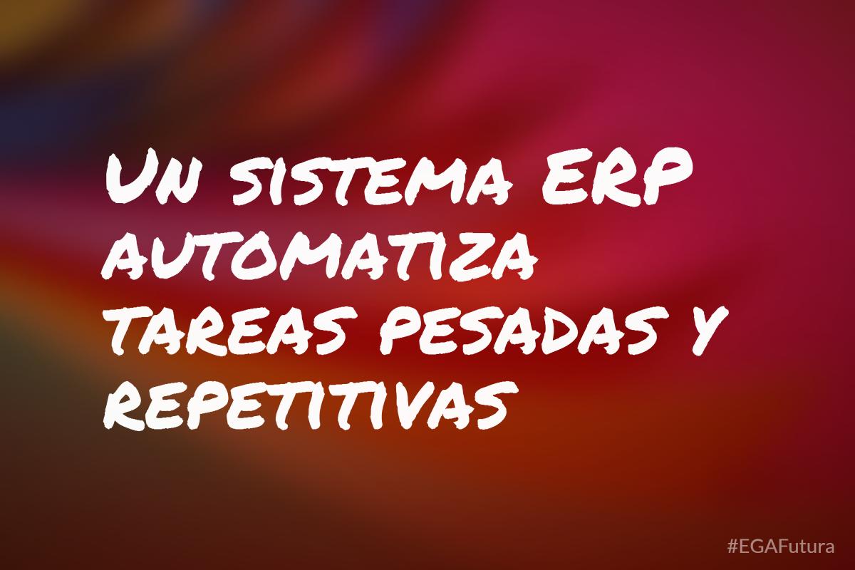 Un sistema ERP automatiza tareas pesadas y repetitivas