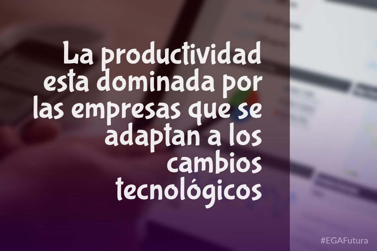 La productividad esta dominada por las empresas que se adaptan a los cambios tecnológicos
