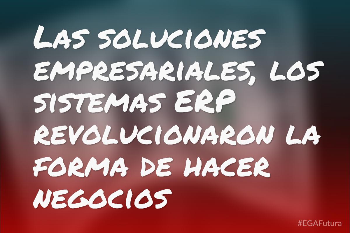 Las soluciones empresariales, los sistemas ERP revolucionaron la forma de hacer negocios