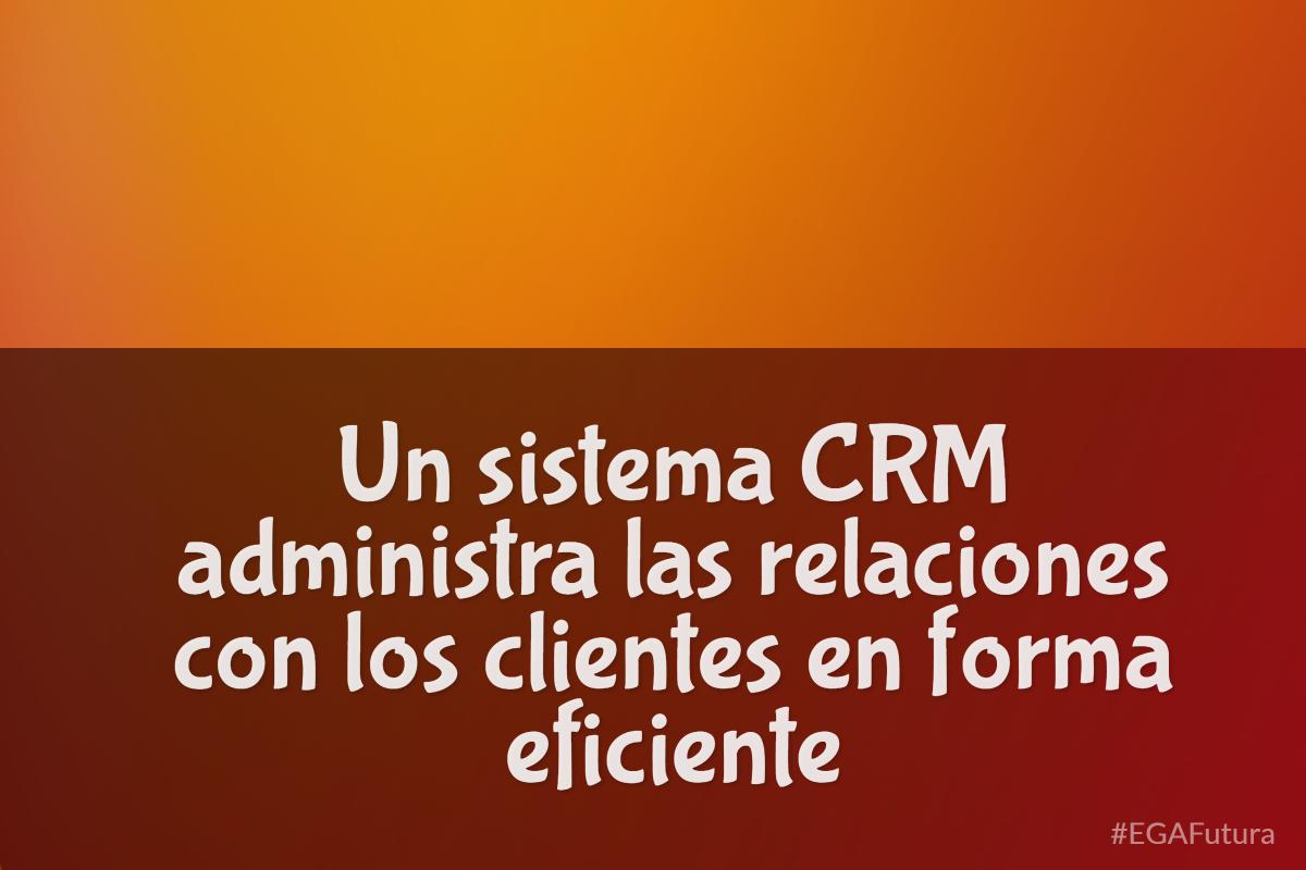 Un sistema CRM administra las relaciones con los clientes en forma eficiente