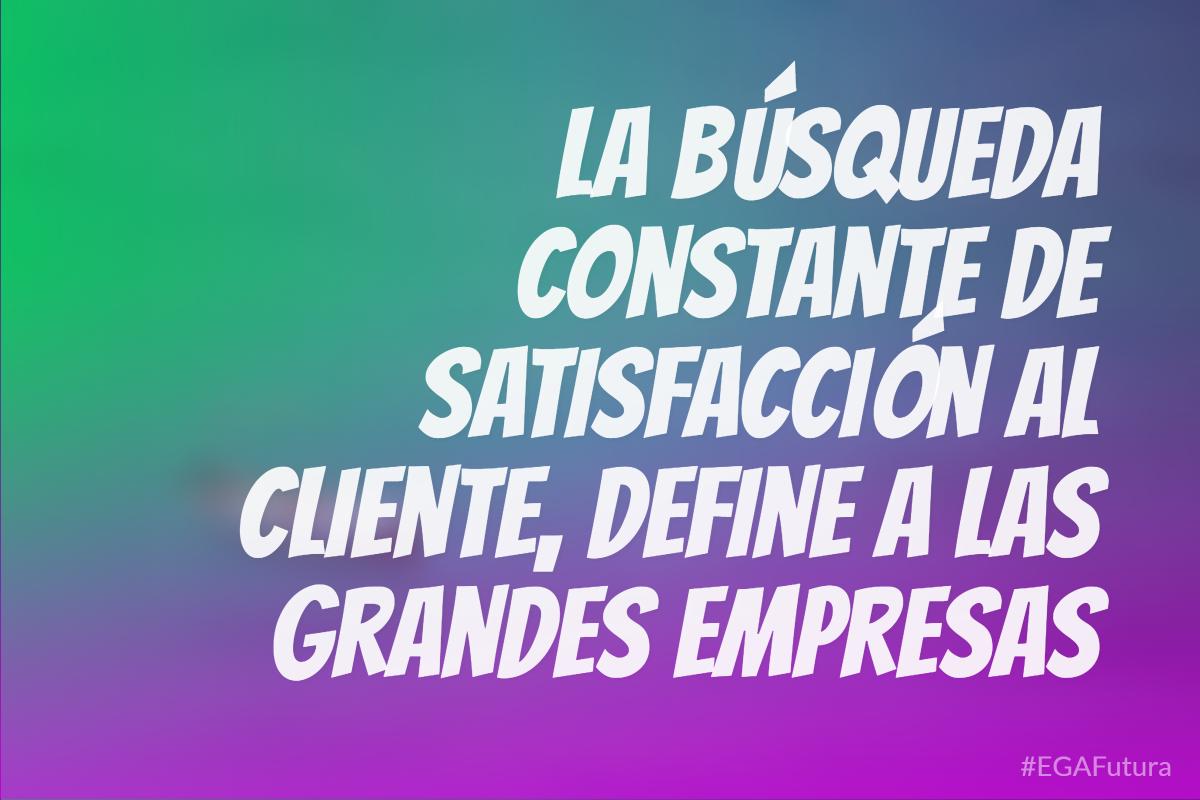 La búsqueda constante de satisfacción al cliente, define a las grandes empresas