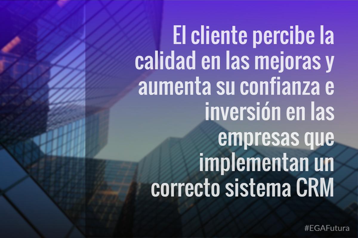 El cliente percibe la calidad en las mejoras y aumenta su confianza e inversión en las empresas que implementan un correcto sistema CRM