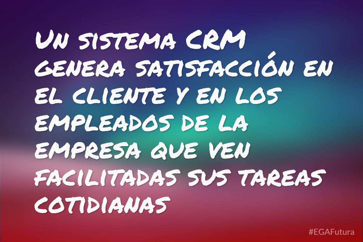 Un sistema CRM genera satisfacción en el cliente y en los empleados de la empresa que ven facilitadas sus tareas cotidianas