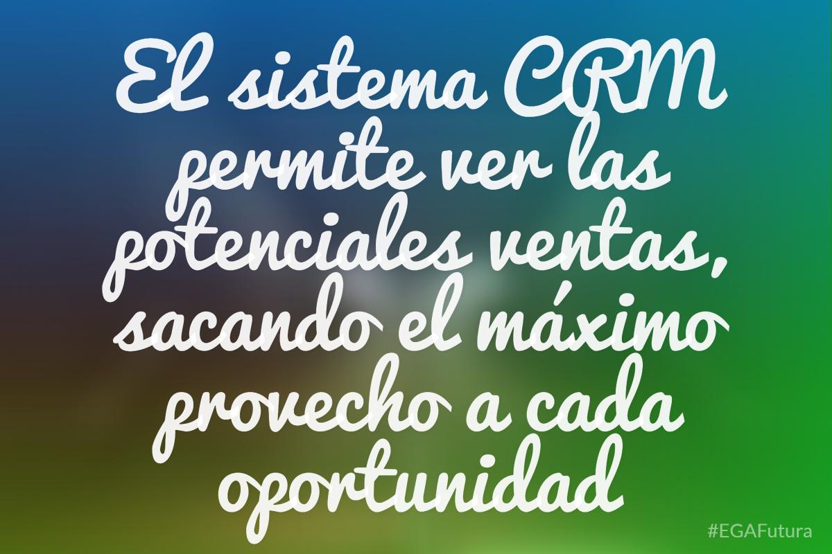 Un sistema CRM permite ver las potenciales ventas, sacando el máximo provecho a cada oportunidad