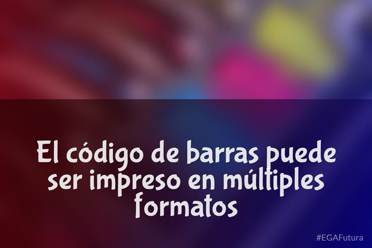 El código de barras puede ser impreso en múltiples formatos