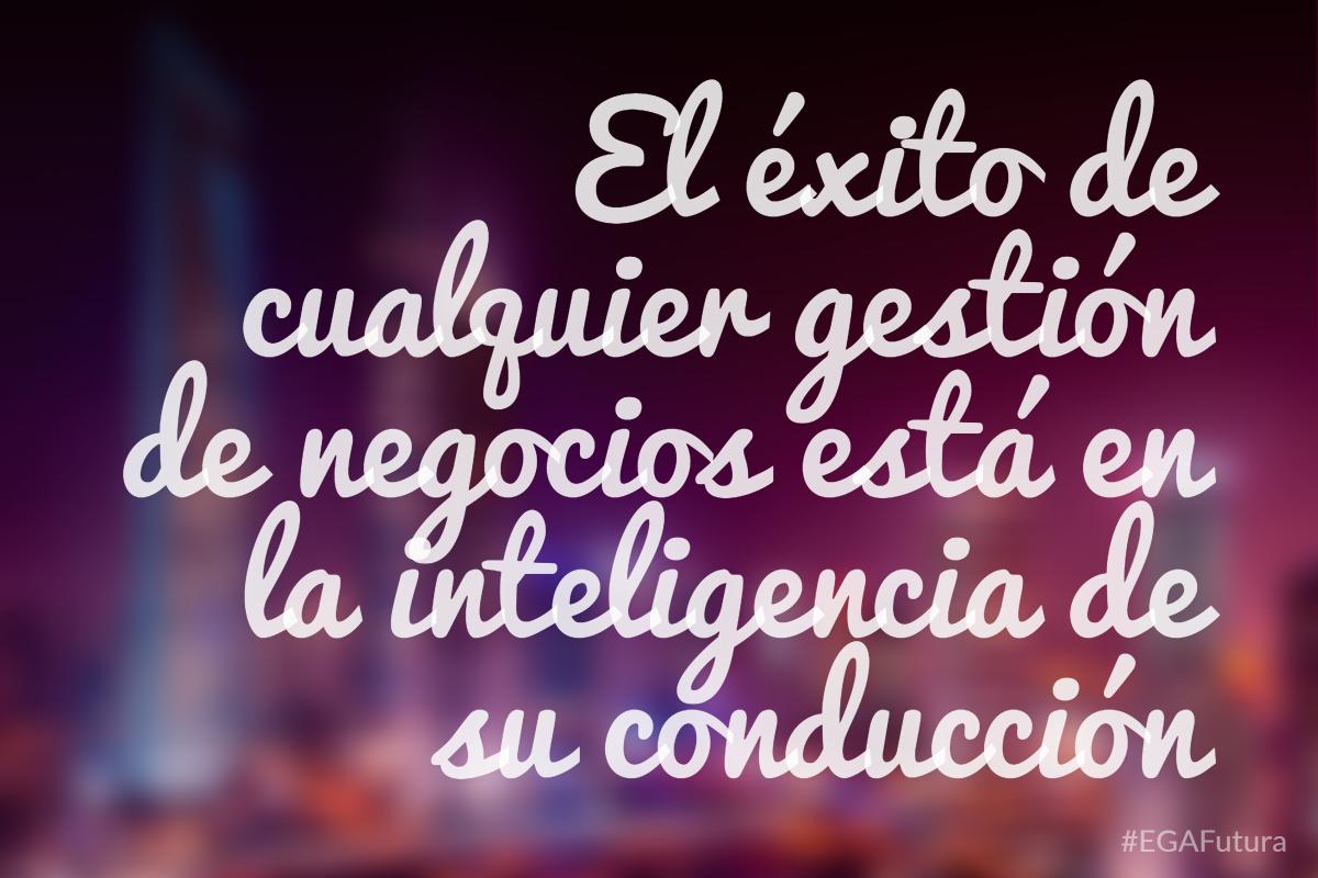 El éxito de cualquier gestión de negocios está en la inteligencia de su conducción