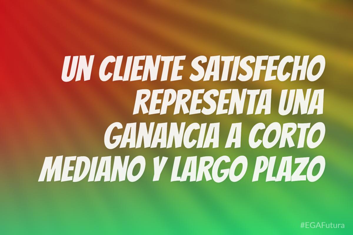 Un cliente satisfecho representa una ganancia a corto mediano y largo plazo