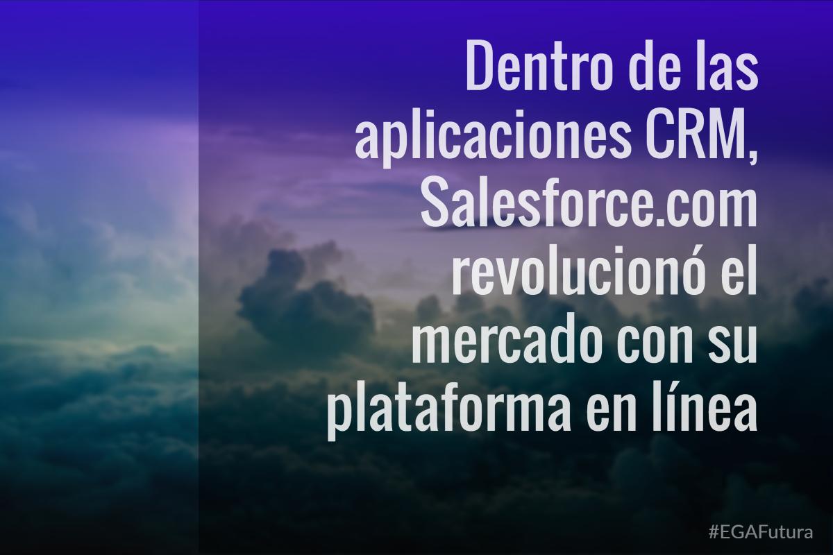 Dentro de las aplicaciones CRM, Salesforce.com revolucionó el mercado con su plataforma en línea