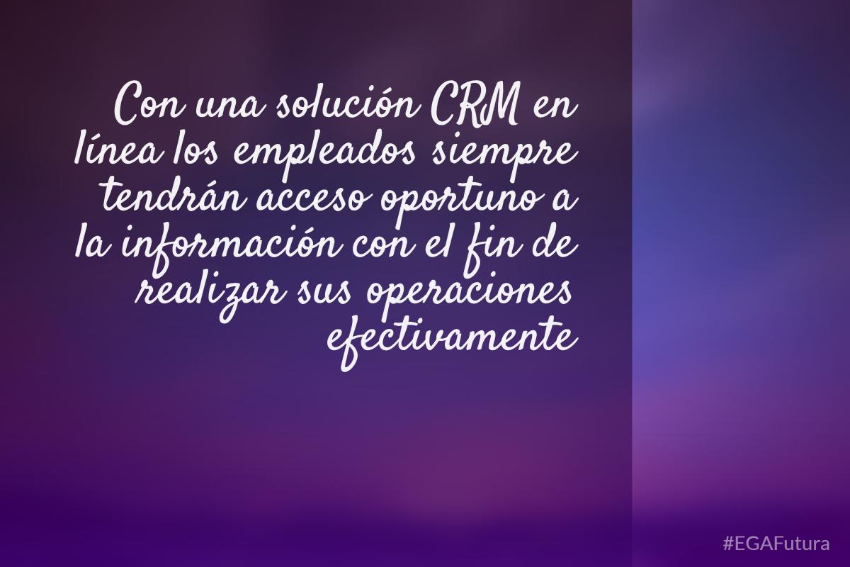 Con una solución CRM en línea los empleados siempre tendrán acceso oportuno a la información con el fin de realizar sus operaciones efectivamente