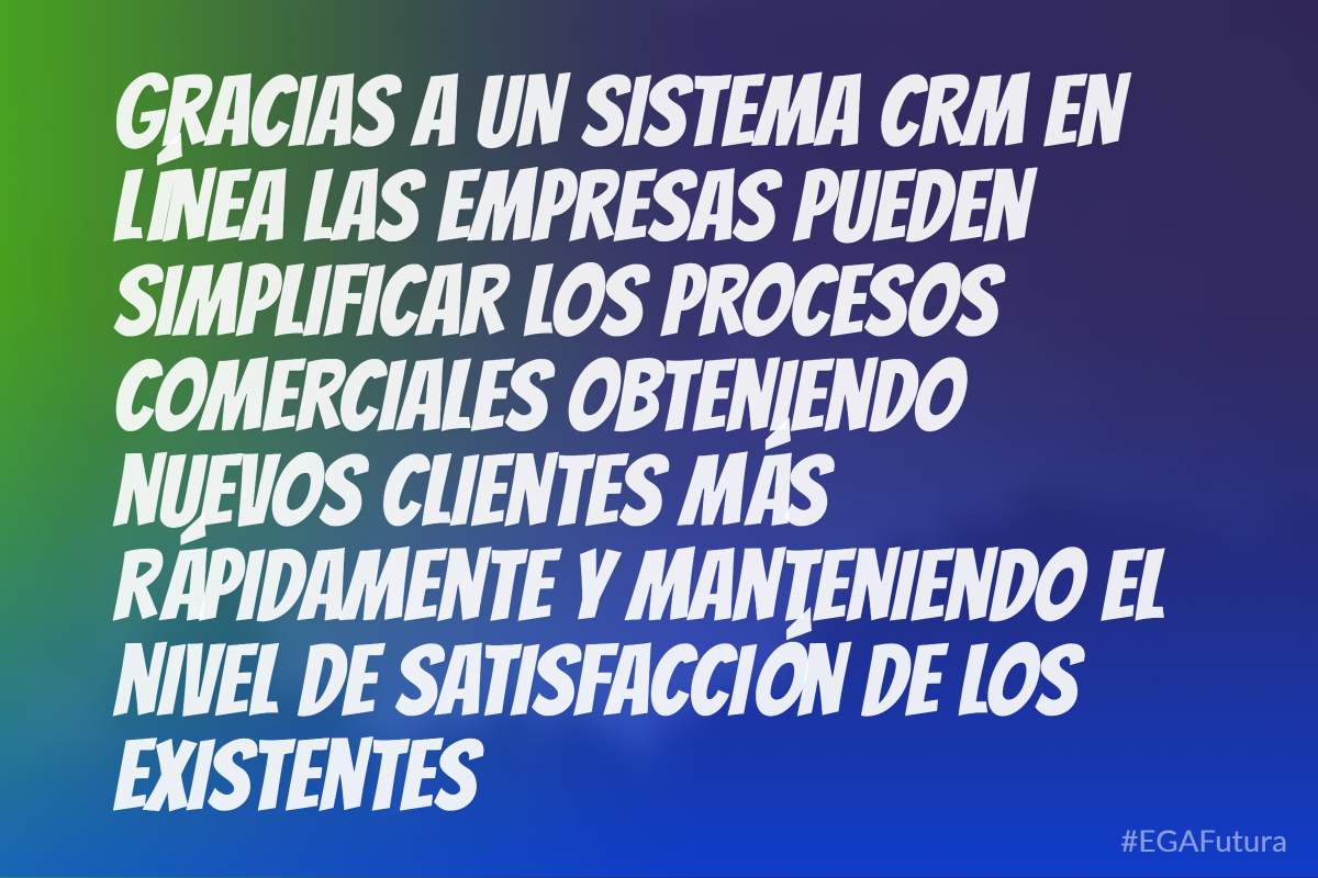 Gracias a un sistema CRM en línea las empresas pueden simplificar los procesos comerciales obteniendo nuevos clientes más rápidamente y manteniendo el nivel de satisfacción de los existentes