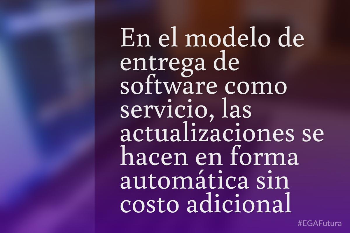 En el modelo de entrega de software como servicio, las actualizaciones se hacen en forma automática sin costo adicional