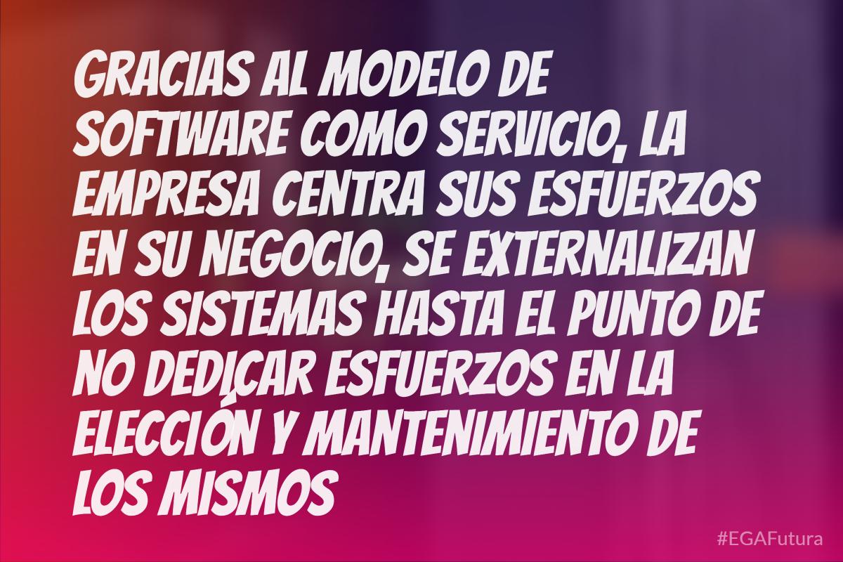 Gracias al modelo de software como servicio, la empresa centra sus esfuerzos en su negocio, se externalizan los sistemas hasta el punto de no dedicar esfuerzos en la elección y mantenimiento de los mismos