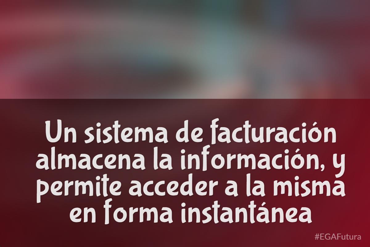 Un sistema de facturación almacena la información y permite acceder a la misma en forma instantánea