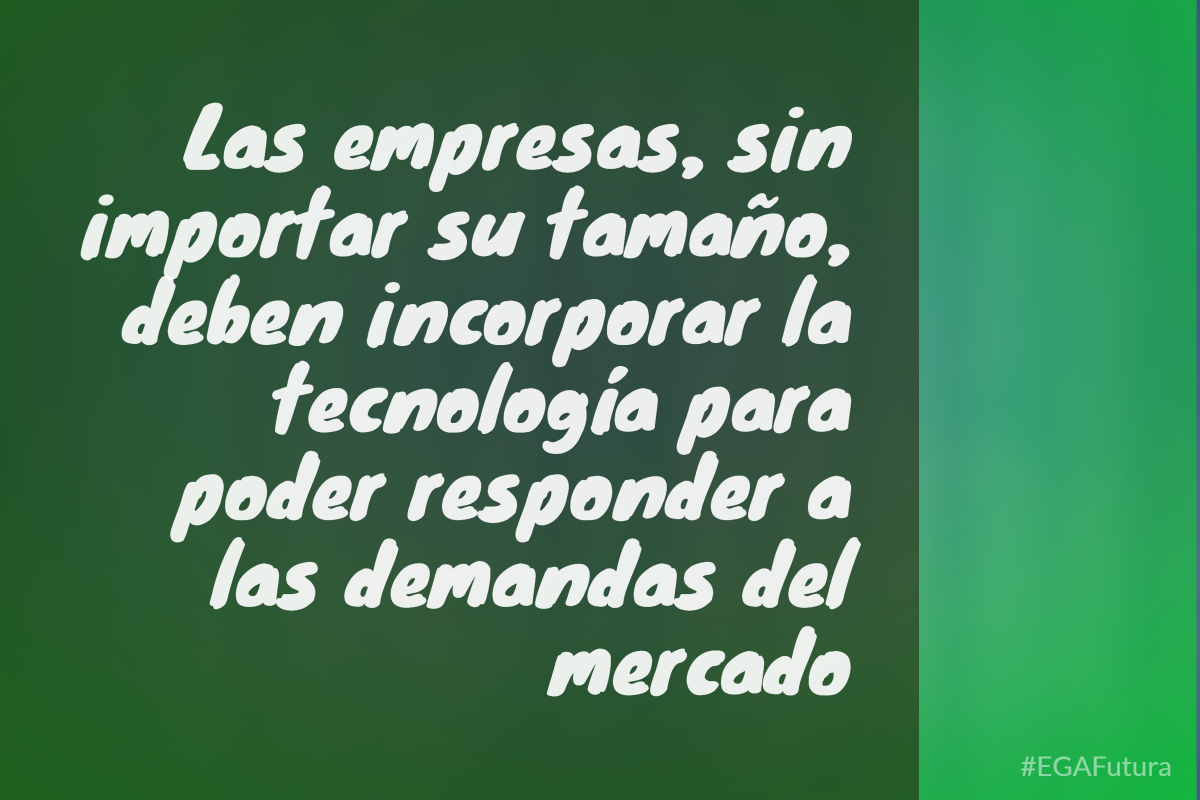 Las empresas, sin importar su tamaño. deben incorporar la tecnología para responder a las demandas del mercado
