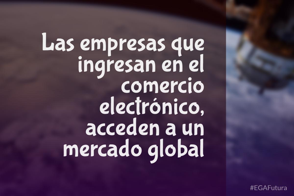 Las empresas que ingresan en el comercio electrónico, acceden a un mercado global