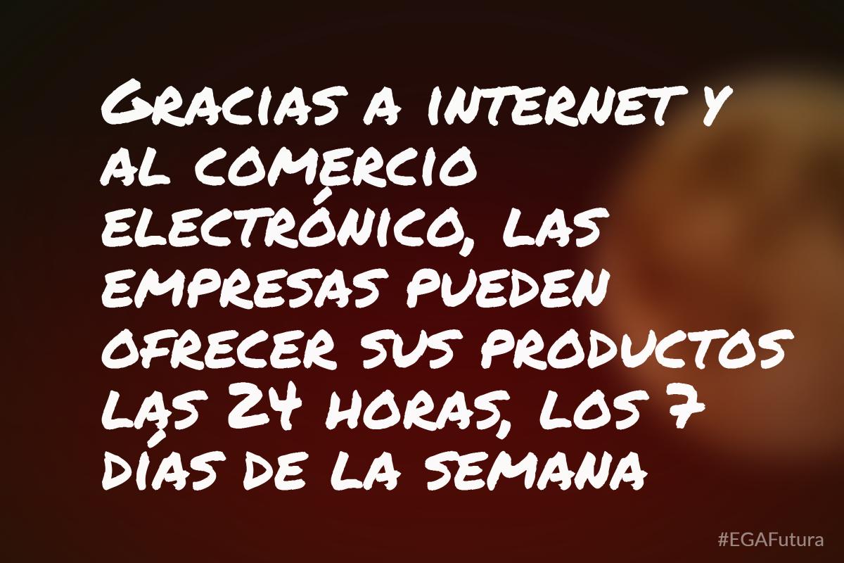 Gracias a internet y al comercio electrónico, las empresas pueden ofrecer sus productos las 24 horas, los 7 días de la semana