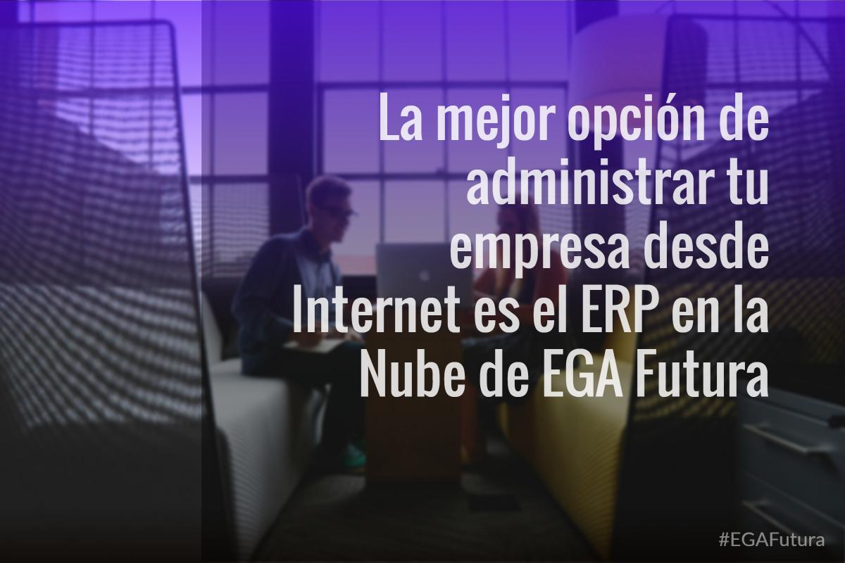 La mejor opci贸n de administrar tu empresa desde Internet es el ERP en la Nube de EGA Futura