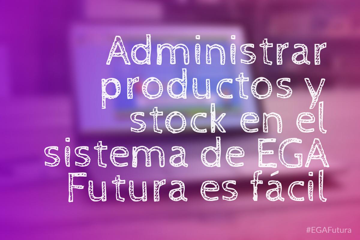 Administrar productos y stock en el sistema de EGA Futura es f谩cil