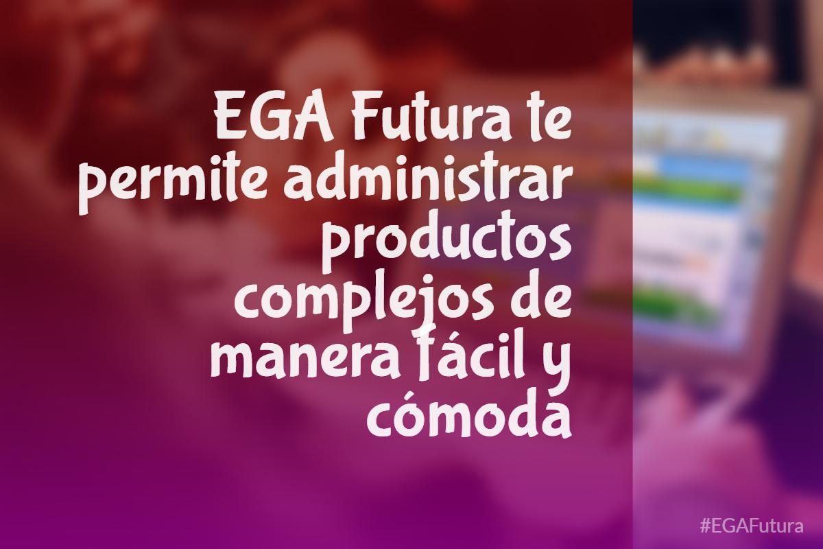 EGA Futura te permite administrar productos complejos de manera fácil y cómoda