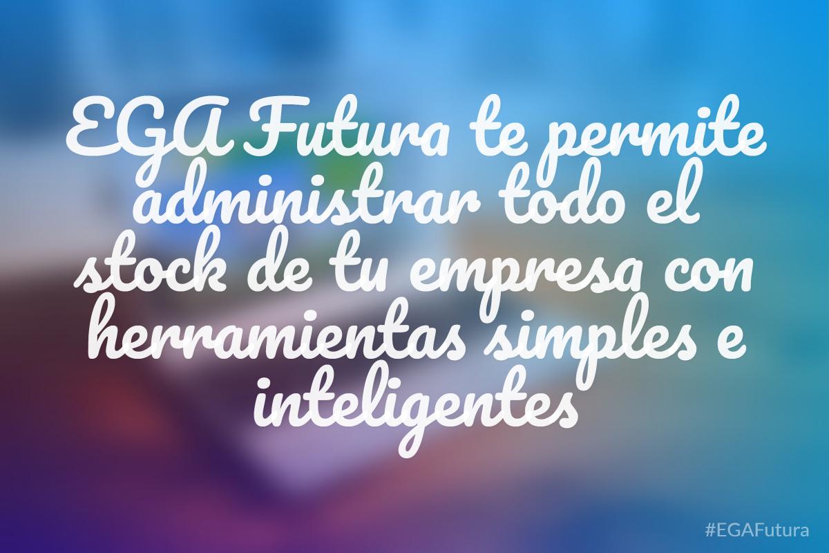 EGA Futura te permite administrar todo el stock de tu empresa con herramientas simples e inteligentes