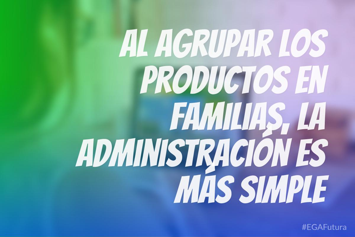 Al agrupar los productos en familias, la administración es más simple