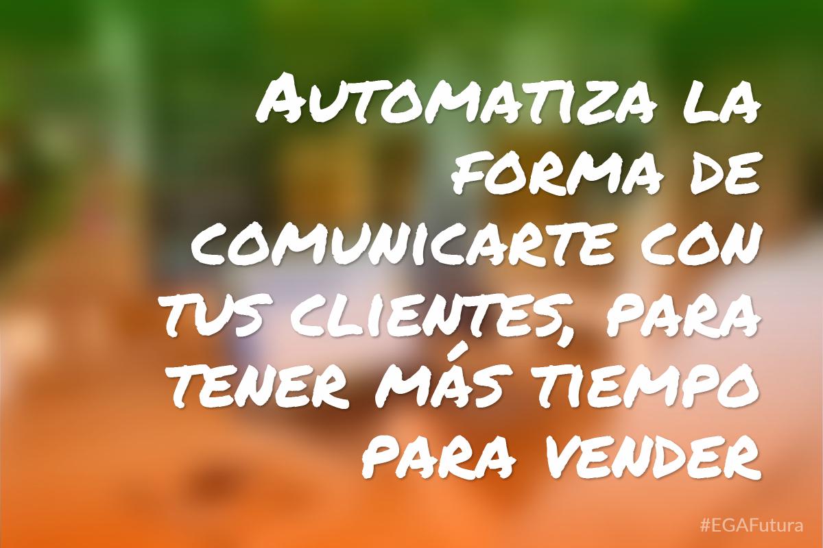 Automatiza la forma de comunicarte con tus clientes, para tener más tiempo para vender
