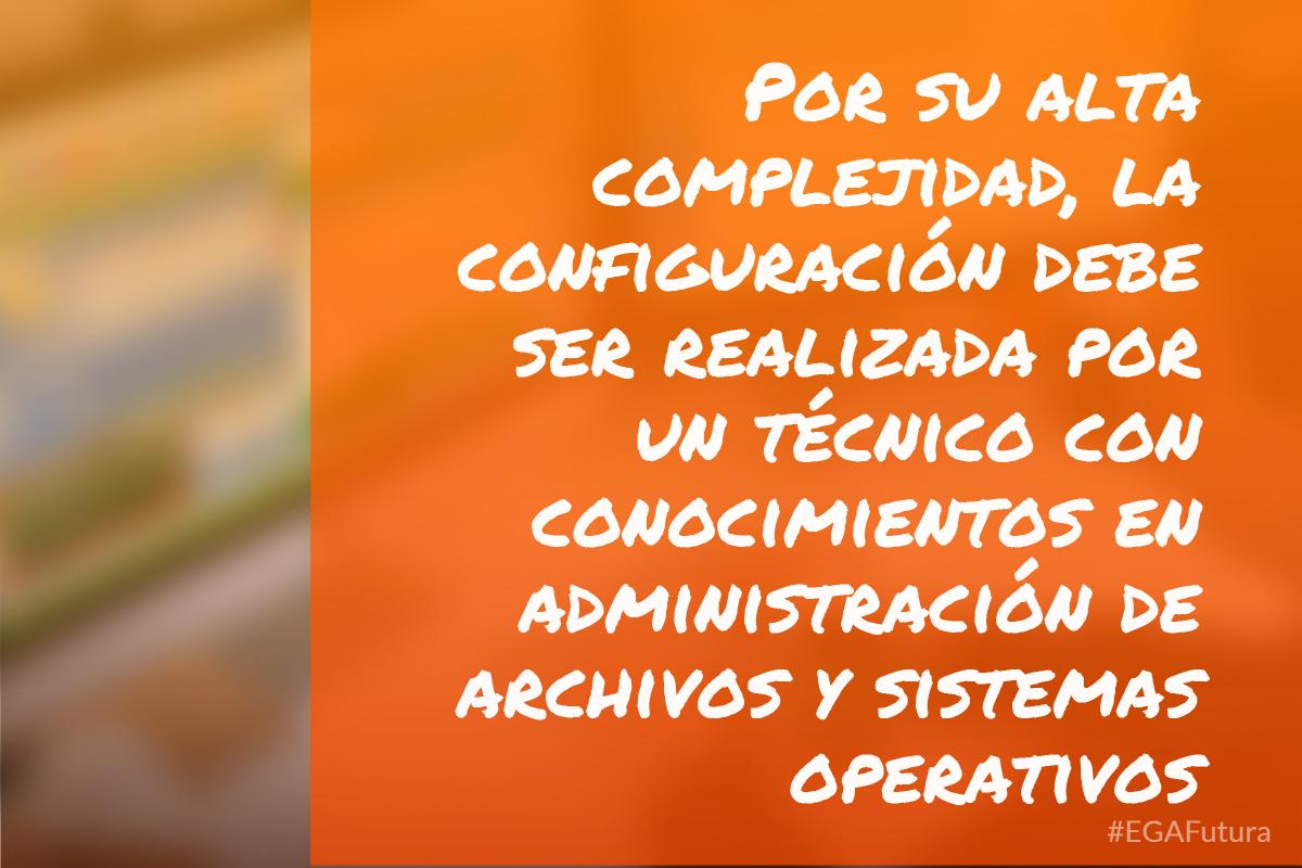 Por su alta complejidad, la configuraci贸n debe ser realizada por un t茅cnico con conocimientos en administraci贸n de archivos y sistemas operativos