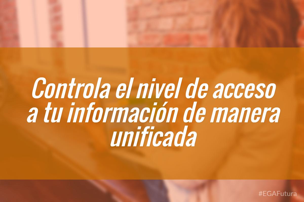 鈥岰ontrola el nivel de acceso a tu informaci贸n de manera unificada