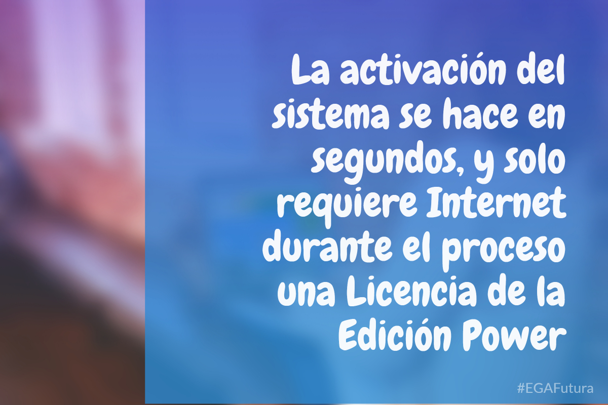 La activación del sistema se hace en segundos, y solo requiere Internet durante el proceso una Licencia de la Edición Power