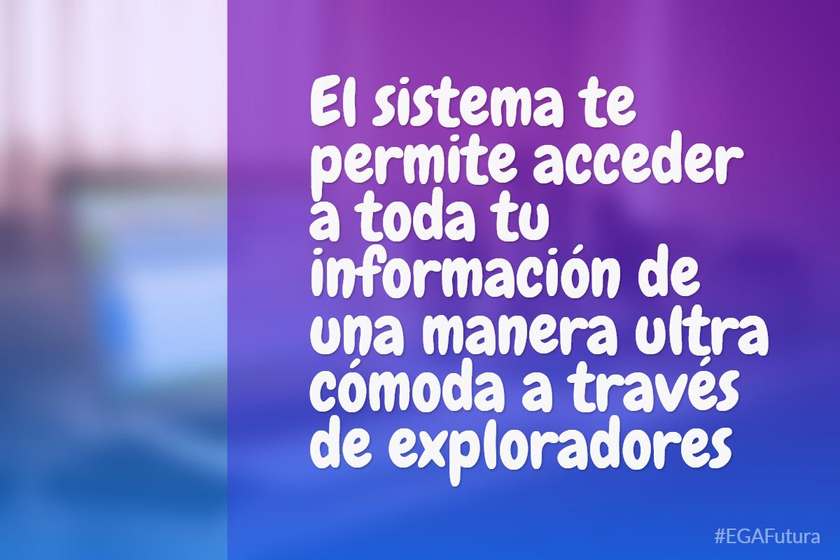El sistema te permite acceder a toda tu información de una manera ultra cómoda a través de exploradores