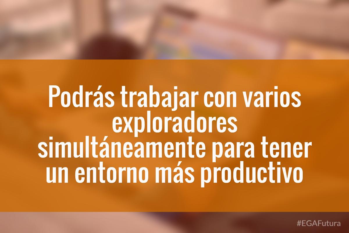 Podrás trabajar con varios exploradores simultáneamente para tener un entorno más productivo