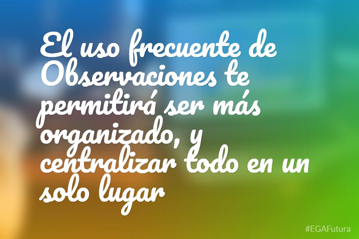 El uso frecuente de Observaciones te permitir谩 ser m谩s organizado, y centralizar todo en un solo lugar