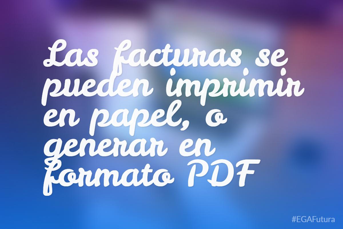 Las facturas se pueden imprimir en papel, o generar en formato PDF